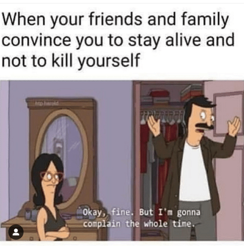 Alive, Family, and Friends: When your friends and family  convince you to stay alive and  not to kill yourself  htp aroid  Okay, fine. But I'm gonna  complain the whole time.
