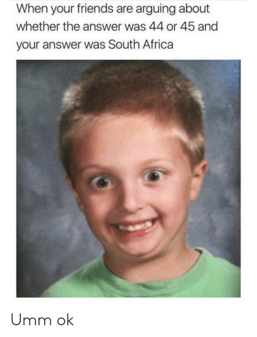Africa, Friends, and South Africa: When your friends are arguing about  whether the answer was 44 or 45 and  your answer was South Africa Umm ok