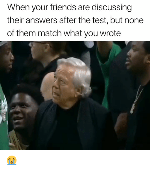 Friends, Match, and Test: When your friends are discussing  their answers after the test, but none  of them match what you wrote 😭