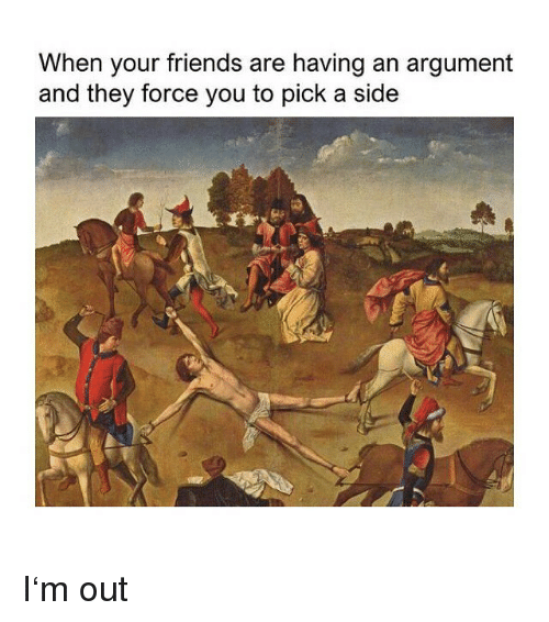 Friends, Classical Art, and Force: When your friends are having an argument  and they force you to pick a side I'm out