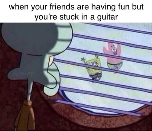 Friends, Guitar, and Fun: when your friends are having fun but  you're stuck in a guitar  Weliblusse