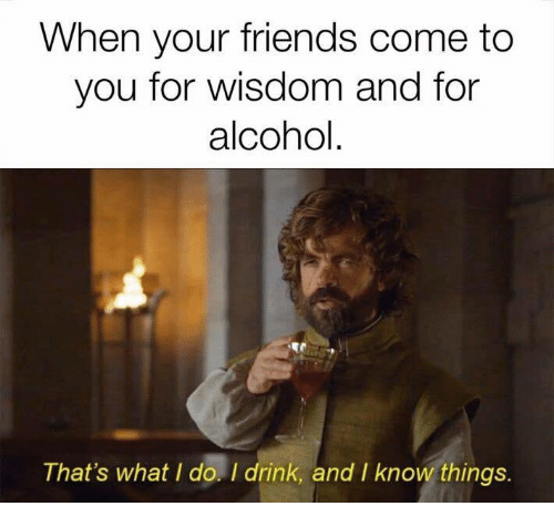 thats what i do: When your friends come to  you for wisdom and for  alcohol  That's what I do. I drink, and I know things.