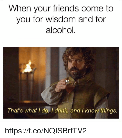 thats what i do: When your friends come to  you for wisdom and for  alcohol  That's what I do. I drink, and I know things  I drink, and I know things https://t.co/NQISBrfTV2