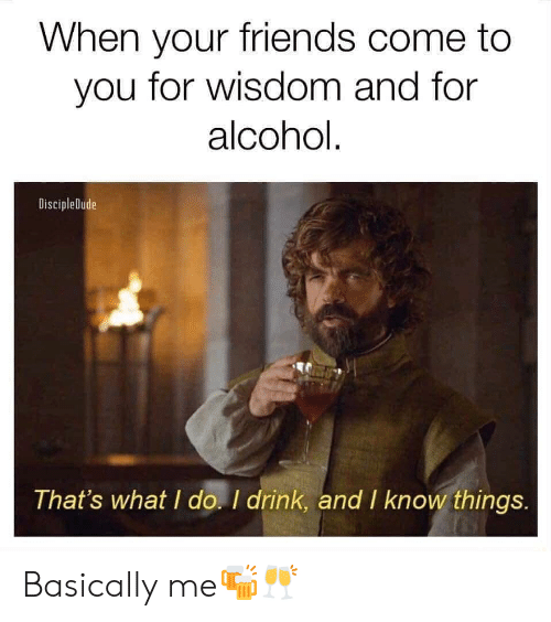 thats what i do: When your friends come to  you for wisdom and for  alcohol  DiscipleDude  That's what I do. I drink, and I know things. Basically me🍻🥂