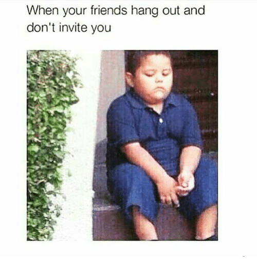 When Your Friends Hang Out And Dont Invite You Friends Meme On