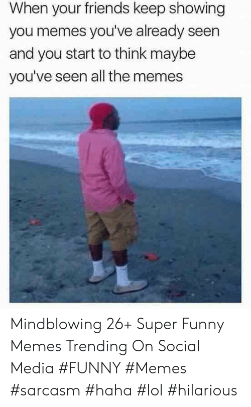 Friends, Funny, and Lol: When your friends keep showing  you memes you've already seen  and you start to think maybe  you've seen all the memes Mindblowing 26+ Super Funny Memes Trending On Social Media #FUNNY #Memes #sarcasm #haha #lol #hilarious