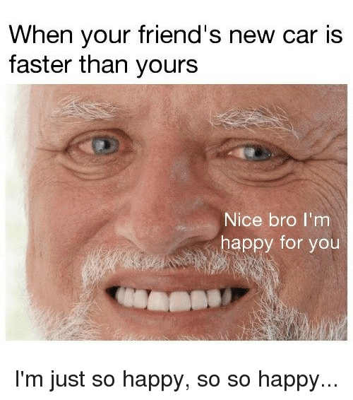 Friends, Memes, and Happy: When your friend's new car is  faster than yours  Nice bro I'm  happy for you I'm just so happy, so so happy...