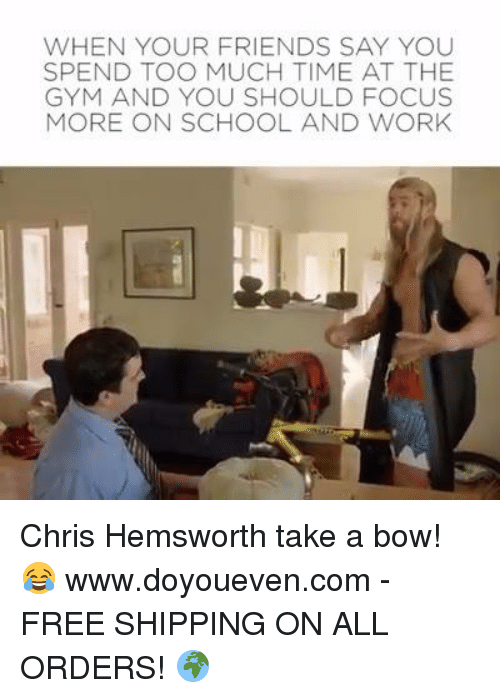 Chris Hemsworth, Gym, and Working: WHEN YOUR FRIENDS SAY YOU  SPEND TOO MUCH TIME AT THE  GYM AND YOU SHOULD FOCUS  MORE ON SCHOOL AND WORK Chris Hemsworth take a bow! 😂  www.doyoueven.com - FREE SHIPPING ON ALL ORDERS! 🌍