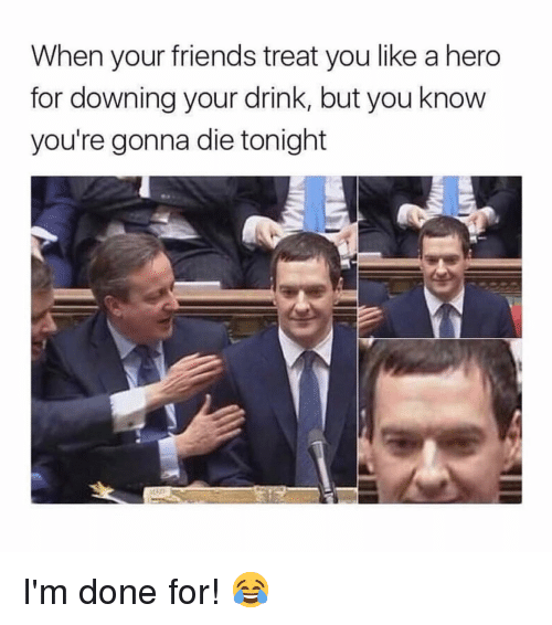 Friends, Memes, and 🤖: When your friends treat you like a hero  for downing your drink, but you know  you're gonna die tonight I'm done for! 😂