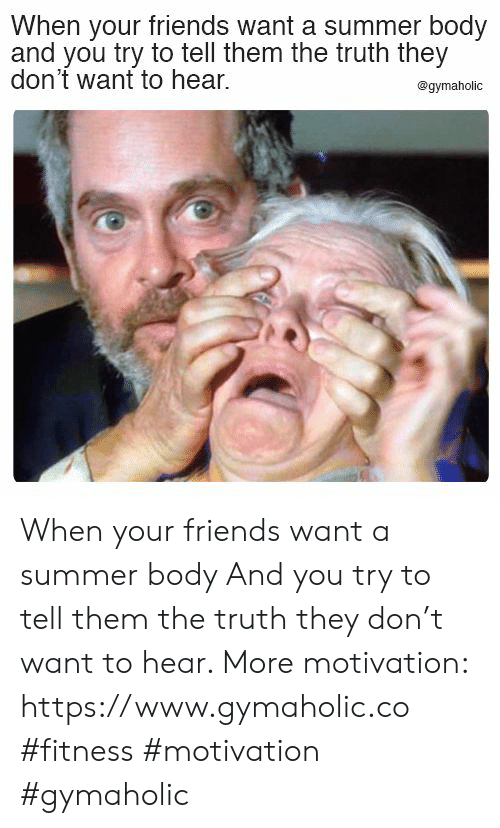 Friends, Summer, and Summer Body: When your friends want a summer body  and you try to tell them the truth they  don't want to hear.  @gymaholic When your friends want a summer body  And you try to tell them the truth they don't want to hear.  More motivation: https://www.gymaholic.co  #fitness #motivation #gymaholic