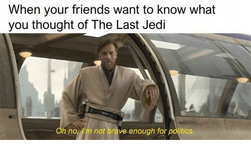 Friends, Jedi, and Memes: When your friends want to know what  you thought of The Last Jedi  h no i'm not brave enough for politics.