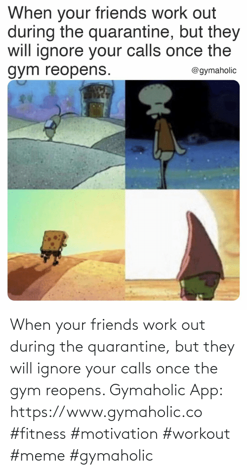 Gym: When your friends work out during the quarantine, but they will ignore your calls once the gym reopens.  Gymaholic App: https://www.gymaholic.co  #fitness #motivation #workout #meme #gymaholic