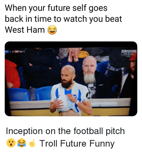 Inception: When your future self goes  back in time to watch you beat  West Ham  BRI1-o WH 88:11  sky sports HD  PremierLeogue  LIVE Inception on the football pitch 😮😂☝️ Troll Future Funny