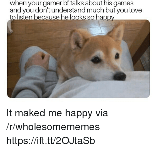 Love, Games, and Happy: when your gamer bf talks about his games  and you don't understand much but you love  to listen because helooks so happy It maked me happy via /r/wholesomememes https://ift.tt/2OJtaSb