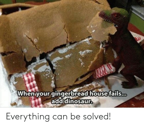 Dinosaur: When your gingerbread house fails...  add dinosaur Everything can be solved!