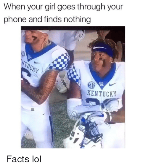 Facts, Funny, and Lol: When your girl goes through your  phone and finds nothing  死.  KENTUCKY Facts lol