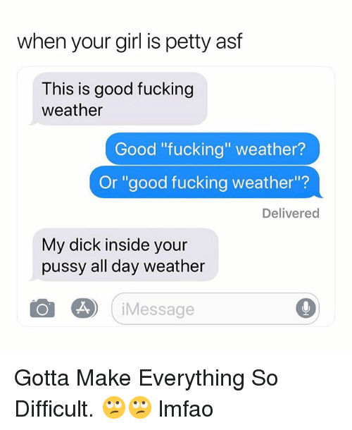 """Fucking, Petty, and Pussy: when your girl is petty asf  This is good fucking  weather  Good """"fucking"""" weather?  Or """"good fucking weather""""?  Delivered  My dick inside your  pussy all day weather  Message Gotta Make Everything So Difficult. 🙄🙄 lmfao"""