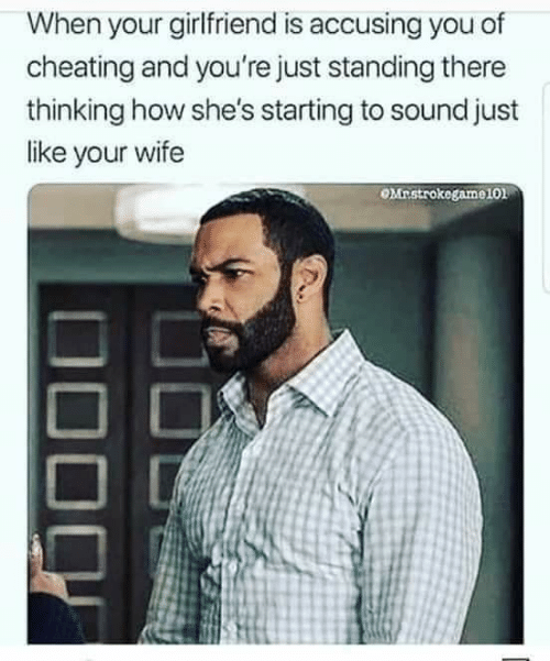 Cheating, Wife, and Girlfriend: When your girlfriend is accusing you of  cheating and you're just standing there  thinking how she's starting to sound just  like your wife  OMnstrokegame101
