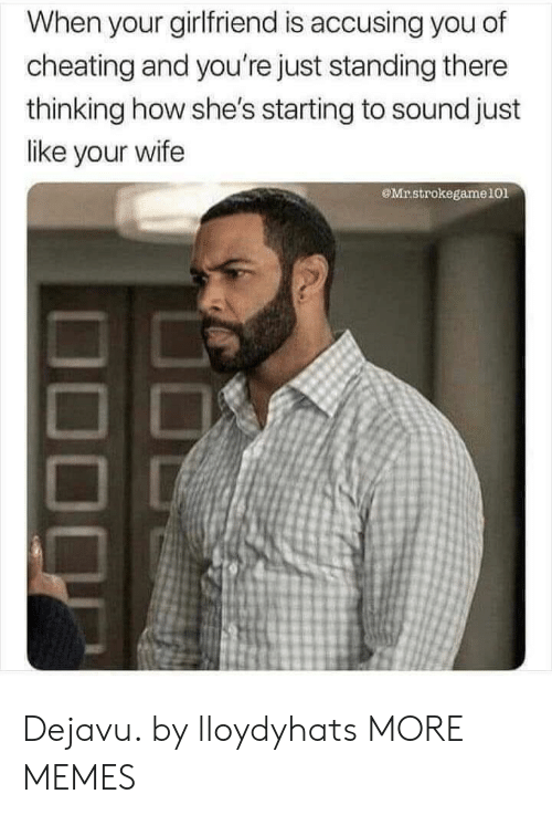 Cheating, Dank, and Memes: When your girlfriend is accusing you of  cheating and you're just standing there  thinking how she's starting to sound just  like your wife  Mrstrokegame101 Dejavu. by lloydyhats MORE MEMES