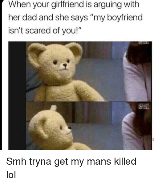 """Dad, Funny, and Lol: When your girlfriend is arguing with  her dad and she says """"my boyfriend  isn't scared of you!"""" Smh tryna get my mans killed lol"""