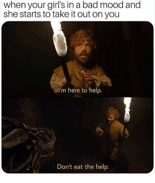 Bad, Game of Thrones, and Girls: when your girl's in a bad mood and  she starts to take it out on you  I'm here to help  Don't eat the help.