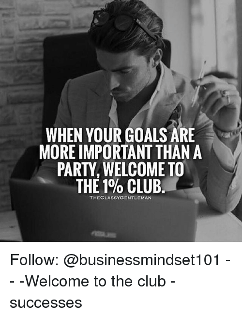 Club, Goals, and Memes: WHEN YOUR GOALS ARE  MORE IMPORTANT THAN A  PARTY, WELCOME TO  THE 1% CLUB.  THECLASSYGENTLEMAN Follow: @businessmindset101 - - -Welcome to the club - successes