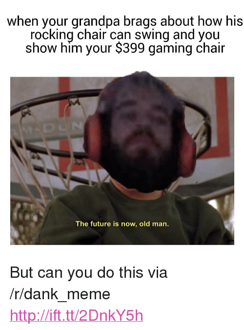 "Dank, Future, and Meme: when your grandpa brags about how his  rocking chair can swing and you  show him your $399 gaming chair  The future is now, old man. <p>But can you do this via /r/dank_meme <a href=""http://ift.tt/2DnkY5h"">http://ift.tt/2DnkY5h</a></p>"