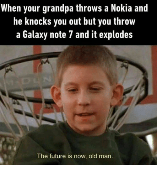 Nokia, Note, and Notes: When your grandpa throws a Nokia and  he knocks you out but you throw  a Galaxy note 7 and it explodes  The future is now, old man.
