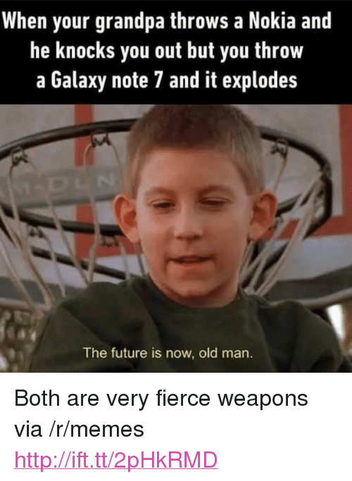 "Future, Memes, and Old Man: When your grandpa throws a Nokia and  he knocks you out but you throw  a Galaxy note 7 and it explodes  The future is now, old man. <p>Both are very fierce weapons via /r/memes <a href=""http://ift.tt/2pHkRMD"">http://ift.tt/2pHkRMD</a></p>"