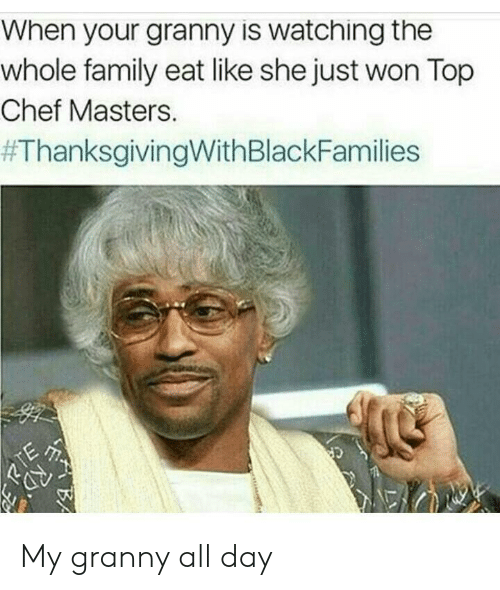 Family, Thanksgiving With Black Families, and Chef: When your granny is watching the  whole family eat like she just won Top  Chef Masters.  My granny all day