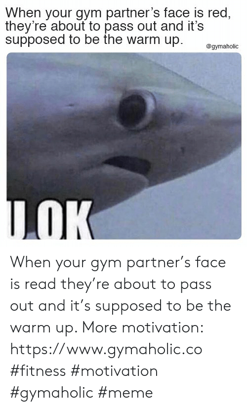 Gym, Meme, and Fitness: When your gym partner's face is red,  they're about to pass out and it's  supposed to be the warm up.  @gymaholic  LOK When your gym partner's face is read they're about to pass out and it's supposed to be the warm up.  More motivation: https://www.gymaholic.co  #fitness #motivation #gymaholic #meme