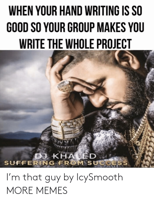 Suffering: WHEN YOUR HAND WRITING IS SO  GOOD SO YOUR GROUP MAKES YOU  WRITE THE WHOLE PROJECT  DJ KHALED  SUFFERING FROM SUCGESS I'm that guy by IcySmooth MORE MEMES