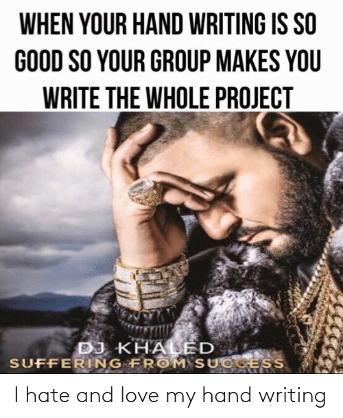 Suffering: WHEN YOUR HAND WRITING IS SO  GOOD SO YOUR GROUP MAKES YOU  WRITE THE WHOLE PROJECT  DJ KHALED  SUFFERING FROM SUCCESS I hate and love my hand writing