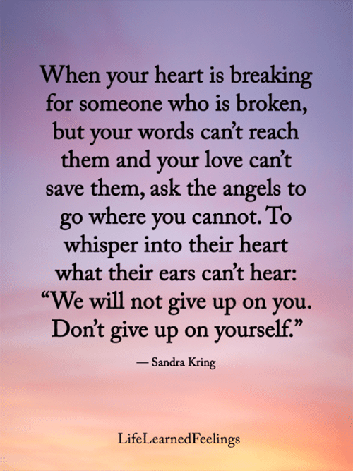 "dont give up: When your heart is breaking  for someone who is broken,  but your words can't reach  them and your love can't  save them, ask the angels to  go where you cannot. To  whisper into their heart  what their ears can't hear:  ""We will not give up on you.  Don't give up on yourself.""  - Sandra Kring  LifeLearnedFeelings"