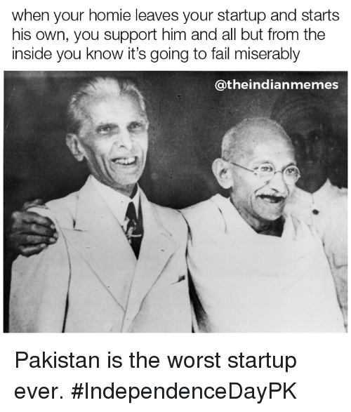 Fail, Homie, and Memes: when your homie leaves your startup and starts  his own, you support him and all but from the  inside you know it's going to fail miserably  @theindianmemes Pakistan is the worst startup ever. #IndependenceDayPK