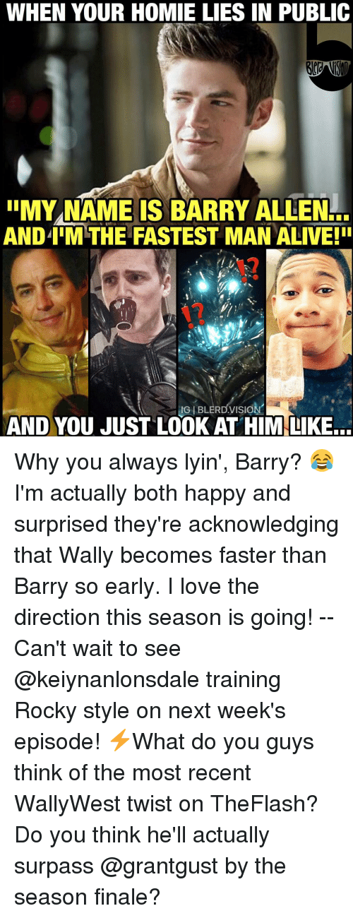 Rockies: WHEN YOUR HOMIE LIES IN PUBLIC  IIMYNAME IS BARRY ALLEN  ANDIIMTHE FASTEST MAN ALIVE! I  IGIBLERDVISION  AND YOU JUST LOOK AT HIM LIKE... Why you always lyin', Barry? 😂 I'm actually both happy and surprised they're acknowledging that Wally becomes faster than Barry so early. I love the direction this season is going! -- Can't wait to see @keiynanlonsdale training Rocky style on next week's episode! ⚡️What do you guys think of the most recent WallyWest twist on TheFlash? Do you think he'll actually surpass @grantgust by the season finale?