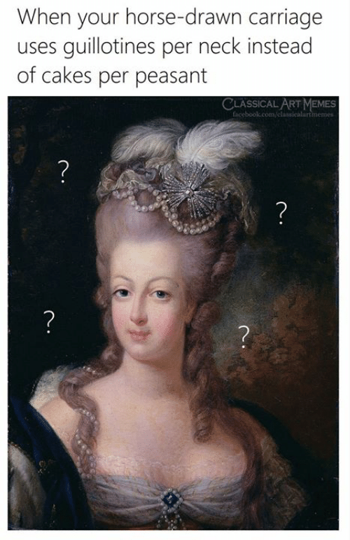 cakes: When your horse-drawn carriage  guillotines per neck instead  of cakes per peasant  uses  CLASSICAL ART MEMES  facebook.com/classicalartmemes  ?  ?  ?