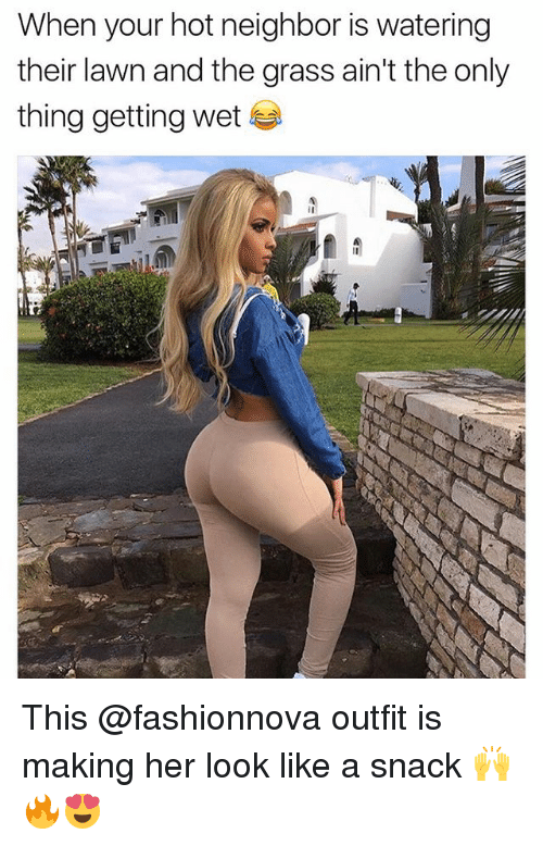 Funny, Her, and Wet: When your hot neighbor is watering  their lawn and the grass ain't the only  thing getting wet This @fashionnova outfit is making her look like a snack 🙌🔥😍