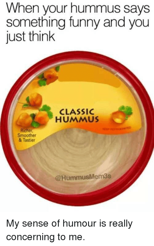 sense of humour: When your hummus says  something funny and you  just think  CLASSIC  HUMMUS  Smoother  & Tastier  @HummusMem3s My sense of humour is really concerning to me.