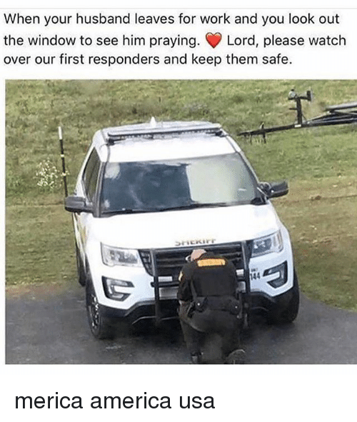 America, Memes, and Work: When your husband leaves for work and you look out  the window to see him praying, Lord, please watch  over our first responders and keep them safe  144 merica america usa