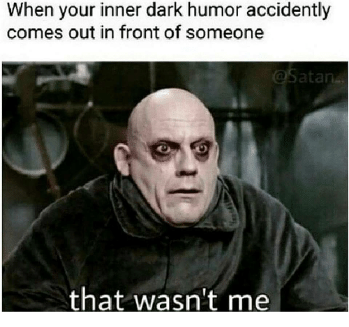 wasnt me: When your inner dark humor accidently  comes out in front of someone  that wasn't me