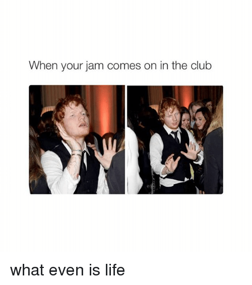 When Your Jam Comes On In The Club What Even Is Life Club Meme On