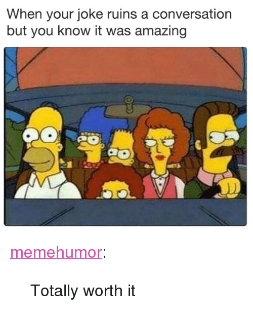 """Tumblr, Blog, and Http: When your joke ruins a conversation  but you know it was amazing <p><a href=""""http://memehumor.net/post/173593025237/totally-worth-it"""" class=""""tumblr_blog"""">memehumor</a>:</p>  <blockquote><p>Totally worth it</p></blockquote>"""