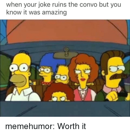 Tumblr, Blog, and Http: when your joke ruins the convo but you  know it was amazing memehumor:  Worth it
