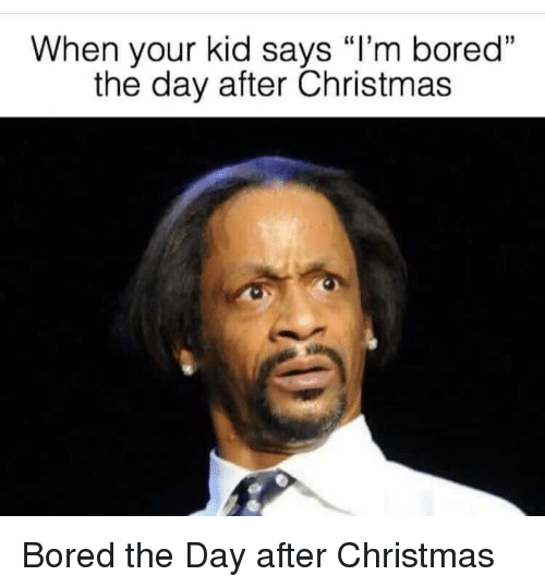"""Bored, Christmas, and Day: When your kid says """"I'm boredd  the day after Christmas Bored the Day after Christmas"""