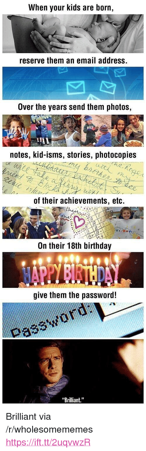 "Birthday, Email, and Kids: When your kids are born,  reserve them an email address.  Over the years send them photos,  notes, kid-isms, stories, photocopies  bie  up./  ,  of their achievements, etc.  On their 18th birthday  give them the password!  Password ai  ""Brilliant."" <p>Brilliant via /r/wholesomememes <a href=""https://ift.tt/2uqvwzR"">https://ift.tt/2uqvwzR</a></p>"