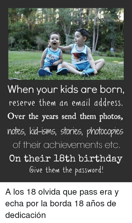 Birthday, Email, and Kids: When your kids are born,  reserve them an email dddress.  Over the years send them photos,  notes, kid-isms, stories, photocopies  of their achievements etc.  On their 18th birthday  Give them the password! <p>A los 18 olvida que pass era y echa por la borda 18 años de dedicación</p>