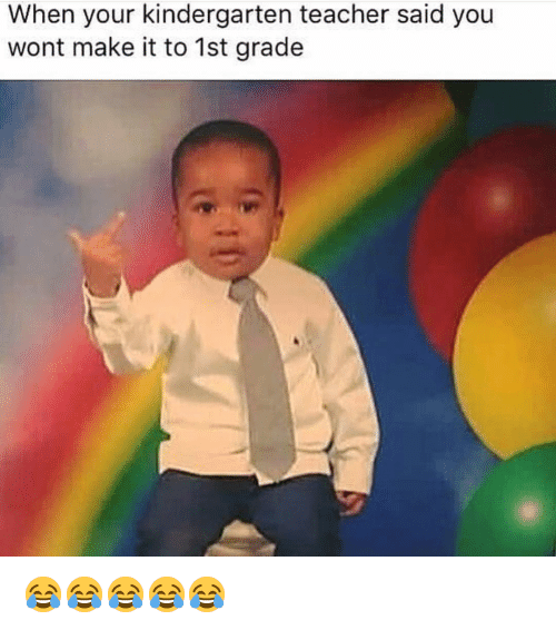 Funny, Teacher, and Make: When your kindergarten teacher said you  wont make it to 1st grade 😂😂😂😂😂