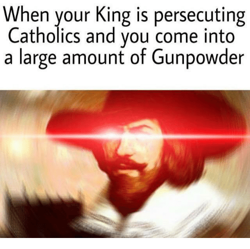 gunpowder: When your King is persecuting  Catholics and you come into  a large amount of Gunpowder