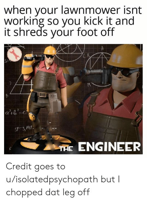 Working, Chopped, and Foot: when your lawnmower isnt  working so you kick it and  it shreds your foot off  K  SU  C.  A3,141  THE ENGINEER Credit goes to u/isolatedpsychopath but I chopped dat leg off